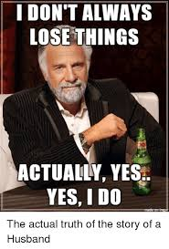Internet Husband Meme - don t always lose things actually yes yes i do the actual truth of