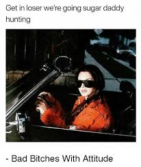 Bad Bitches Meme - get in loser we re going sugar daddy hunting t11 bad bitches