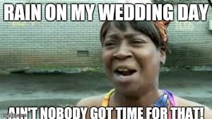 Wedding Day Meme - aint nobody got time for that meme imgflip