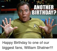 William Shatner Meme - srk 14 another birthday happy birthday to one of our biggest fans