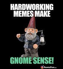 Gnome Meme - hardworking memes make gnome sense gnomes funny gnome humor