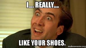 I Make Shoes Meme - i really like your shoes sarcastic nicholas cage make