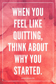 About When You Feel Like Quitting Think About Why You Started
