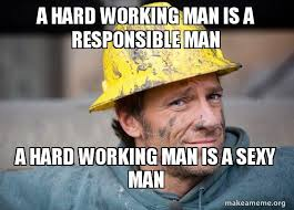 Sexy Man Meme - a hard working man is a responsible man a hard working man is a