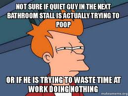Bathroom Stall Meme - not sure if quiet guy in the next bathroom stall is actually