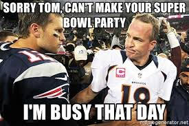 Peyton Manning Super Bowl Meme - sorry tom can t make your super bowl party i m busy that day tom
