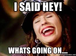 Whats Going On Meme - i said hey whats going on 4 non blondes meme generator
