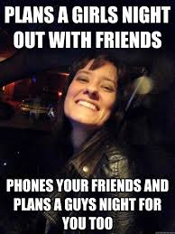 Girls Night Out Meme - plans a girls night out with friends phones your friends and plans