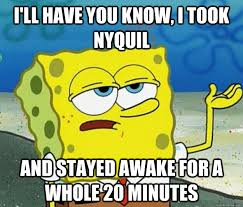 Nyquil Meme - i ll have you know i took nyquil and stayed awake for a whole 20