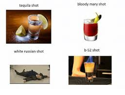 White Russian Meme - tequila shot white russian shot bloody mary shot b 52 shot meme on