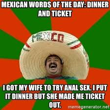Anal Sex Meme - mexican words of the day dinner and ticket i got my wife to try