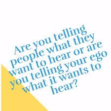 telling people what we think they want to hear leads to resentment