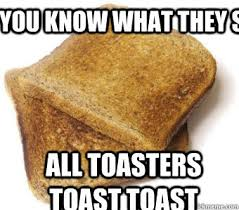 Toast Meme - you know what they say all toasters toast toast toast quickmeme