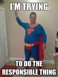 Super Man Meme - i m trying to do the responsible thing fat superman quickmeme