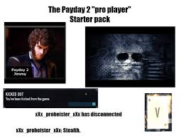 Payday 2 Meme - the payday 2 pro player starter pack starter packs know your meme