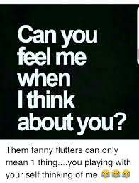 Thinking Of You Meme - can you feel me when i think about you them fanny flutters can only