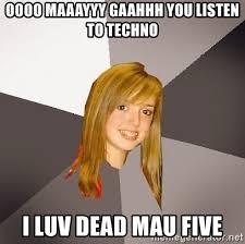 Oooo Meme - oooo maaayyy gaahhh you listen to techno i luv dead mau five