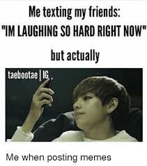 Texting Meme - me texting my friends im laughing so hard right now but actually