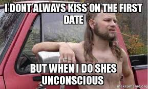 Man Date Meme - i dont always kiss on the first date but when i do shes unconscious