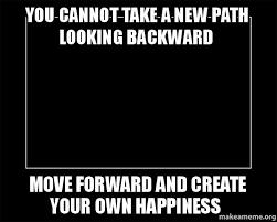 Meme Make Your Own - you cannot take a new path looking backward move forward and