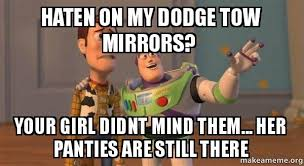 Dodge Tow Mirrors Meme - haten on my dodge tow mirrors your girl didnt mind them her