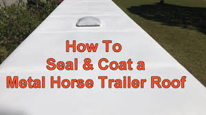 Dicor Cool Coat by How To Seal U0026 Coat A Metal Horse Trailer Roof Youtube