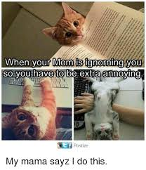 Annoying Mom Meme - when your mom ignoring you so you have to be extra annoying postize