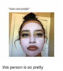 Pretty Girl Meme - sees one pimple this person is so pretty girl meme on me me