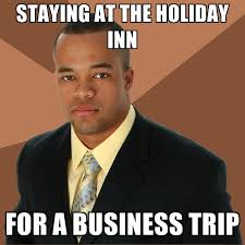 Trip Meme - staying at the holiday inn for a business trip create meme