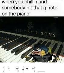Piano Memes - when you chillin and somebody hit that g note on the piano â í í