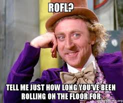 Rofl Meme - rofl tell me just how long you ve been rolling on the floor for