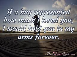 if a hug represented how much i loved you i would hold you in my