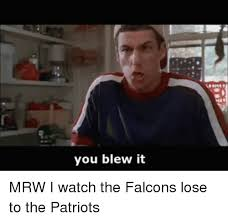 You Blew It Meme - you blew it mrw i watch the falcons lose to the patriots mrw meme