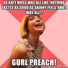 Nothing Tastes As Good As Skinny Feels Meme - so kate moss was all like nothing tastes as good as skinny feels