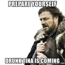 Tina Meme - prepare yourself drunk tina is coming prepare yourself meme