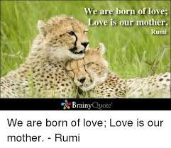 Rumi Memes - we are born of love love is our mother rumi brainy quote we are born