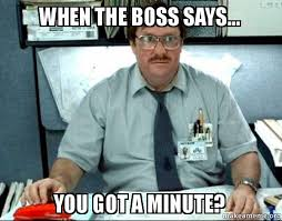 Office Space Boss Meme - when the boss says you got a minute milton from office space