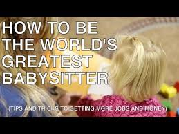 babysitting tips how to be the worlds greatest babysitter how to