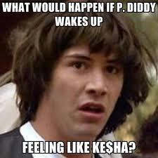 what would happen if p diddy wakes up feeling like ke ha create