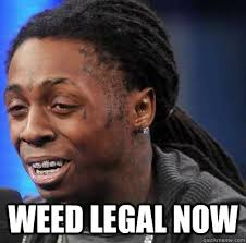 Legal Memes - weed legal now we president now quickmeme