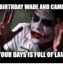 Wade Meme - birthday wade and cami our daysis full of lau camie meme on me me