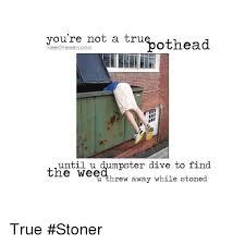 Tru Meme - you re not a tru weed memescom othead until u dumpster dive to find