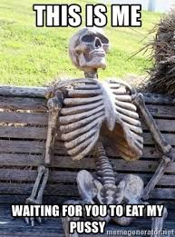 Pussy Meme - this is me waiting for you to eat my pussy waiting skeleton meme