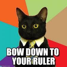 Bow Down Meme - bow down to your ruler business cat meme on memegen