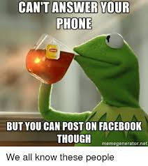 Answer Your Phone Meme - can t answer your phone but you can poston facebook though meme
