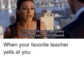 Teacher Lady Meme - the sad thing is o actually thought you were different when your