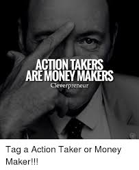 Memes Makers - action takers are money makers cleverpreneur tag a action taker or