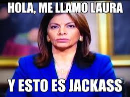 Laura Meme - laura chinchilla jackass weknowmemes generator