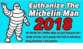 Michelin Man Meme - euthanize the michelin man 2018 he thinks he s better than us just