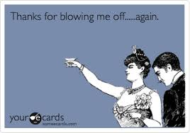 Blow Me Meme - thanks for blowing me off again thanks ecard
